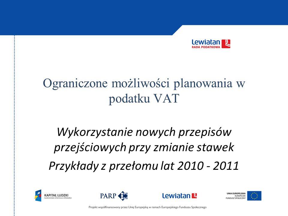 Ograniczone możliwości planowania w podatku VAT Wykorzystanie nowych przepisów przejściowych przy zmianie stawek Przykłady z przełomu lat 2010 - 2011