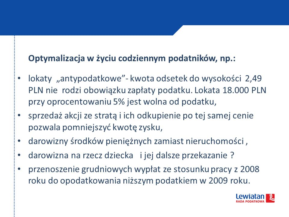 Optymalizacja w życiu codziennym podatników, np.: lokaty antypodatkowe- kwota odsetek do wysokości 2,49 PLN nie rodzi obowiązku zapłaty podatku. Lokat