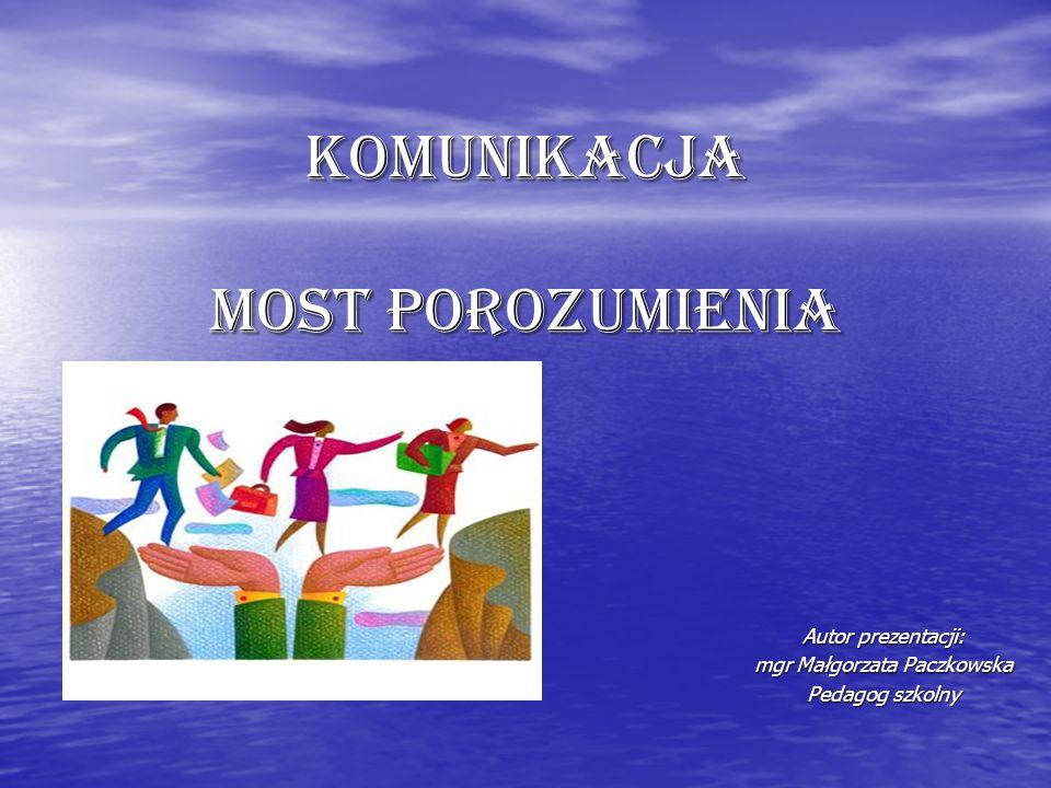 Komunikacja most porozumienia Autor prezentacji: mgr Małgorzata Paczkowska Pedagog szkolny