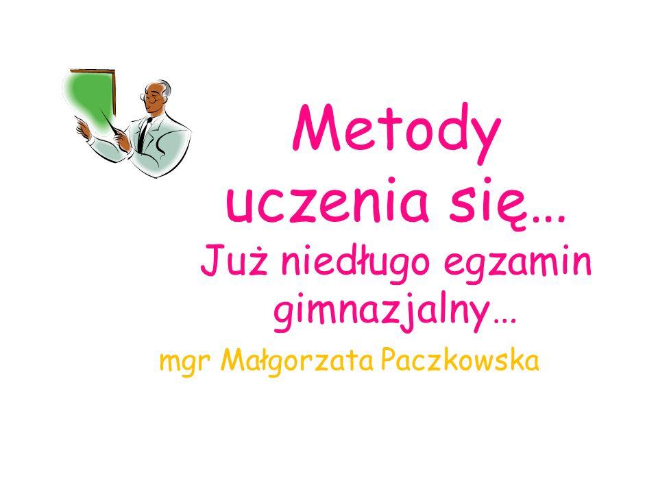 Metody uczenia się… Już niedługo egzamin gimnazjalny… mgr Małgorzata Paczkowska
