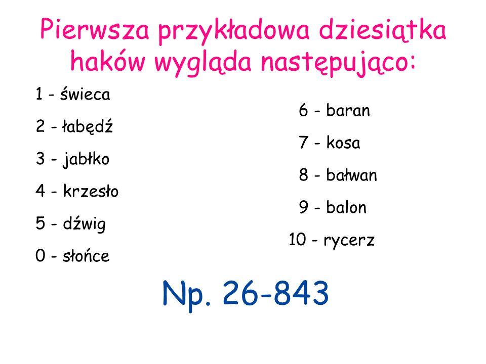 Pierwsza przykładowa dziesiątka haków wygląda następująco: 1 - świeca 6 - baran 2 - łabędź 7 - kosa 3 - jabłko 8 - bałwan 4 - krzesło 9 - balon 5 - dź