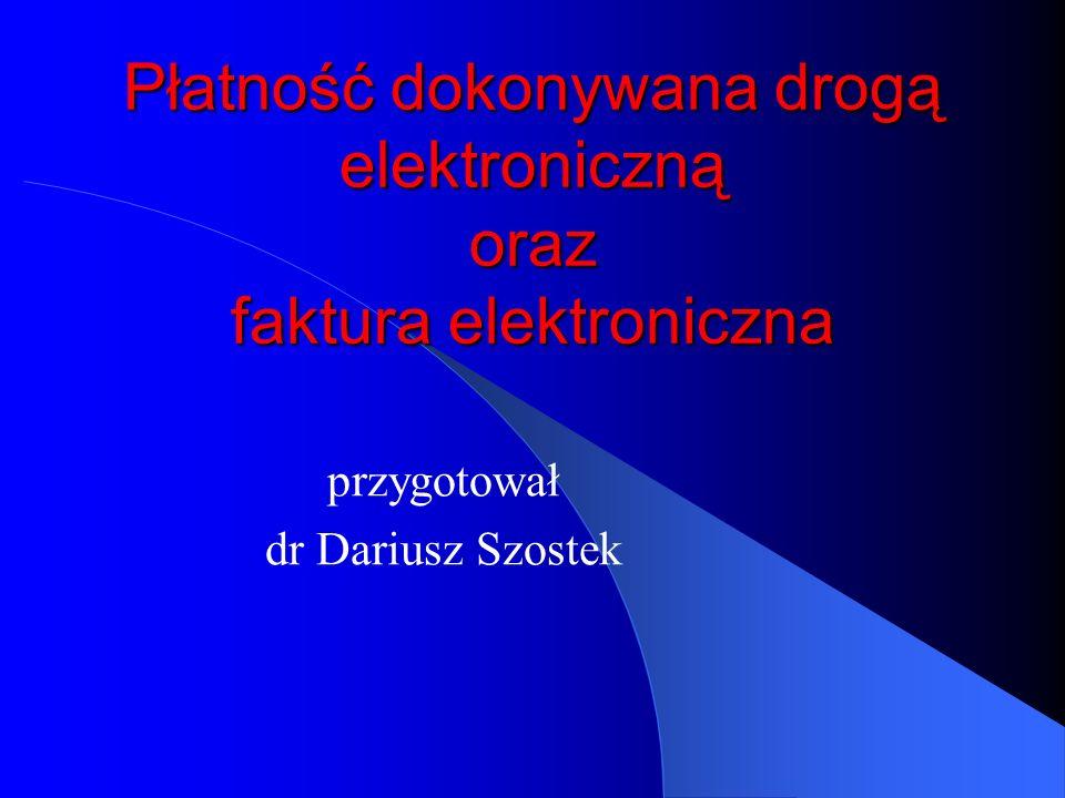 Płatność dokonywana drogą elektroniczną oraz faktura elektroniczna przygotował dr Dariusz Szostek
