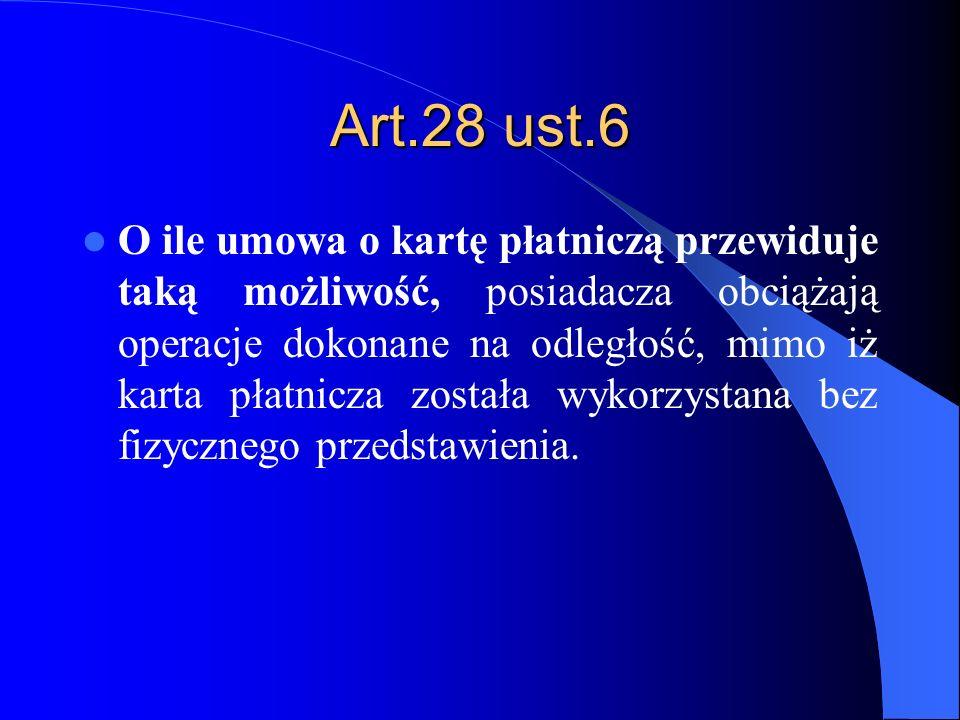 Art.28 ust.6 O ile umowa o kartę płatniczą przewiduje taką możliwość, posiadacza obciążają operacje dokonane na odległość, mimo iż karta płatnicza zos