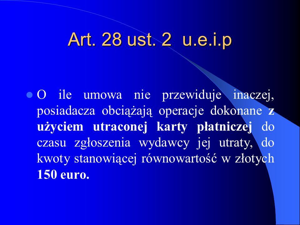 Art. 28 ust. 2 u.e.i.p O ile umowa nie przewiduje inaczej, posiadacza obciążają operacje dokonane z użyciem utraconej karty płatniczej do czasu zgłosz