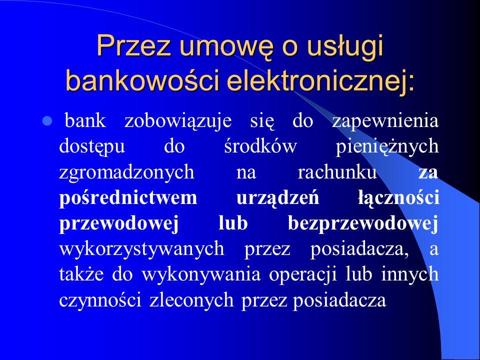 Przez umowę o usługi bankowości elektronicznej: bank zobowiązuje się do zapewnienia dostępu do środków pieniężnych zgromadzonych na rachunku za pośred