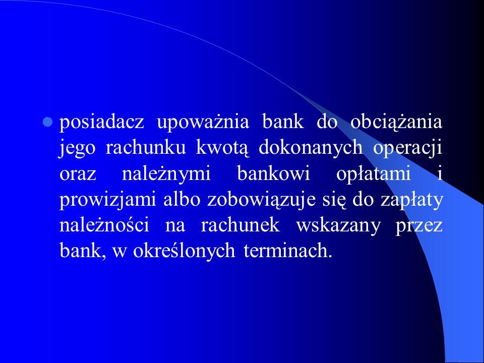 posiadacz upoważnia bank do obciążania jego rachunku kwotą dokonanych operacji oraz należnymi bankowi opłatami i prowizjami albo zobowiązuje się do za