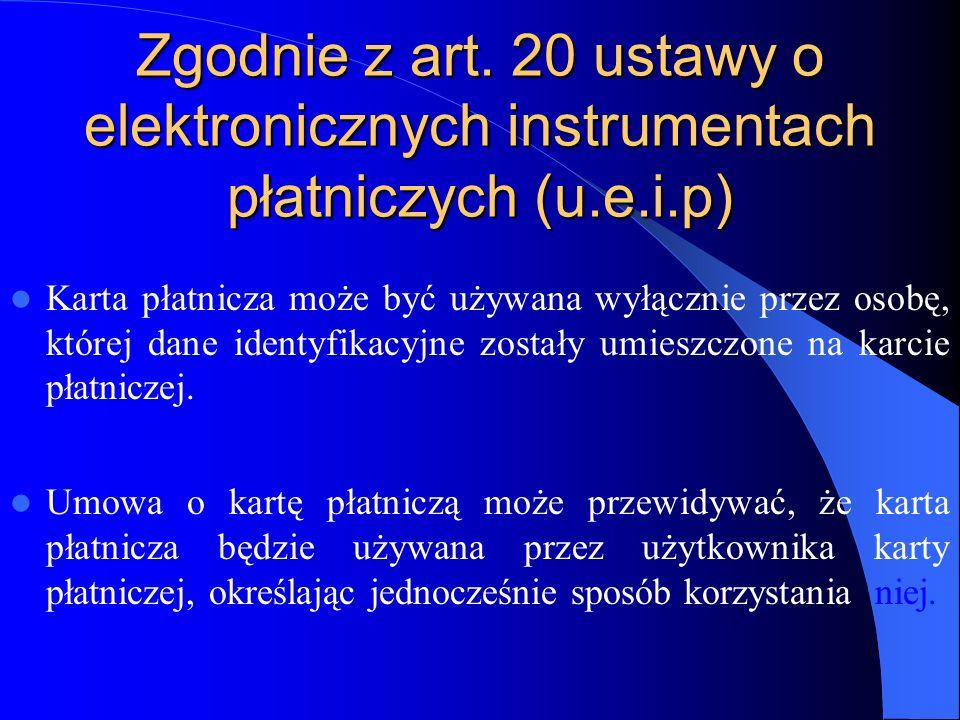Zgodnie z art. 20 ustawy o elektronicznych instrumentach płatniczych (u.e.i.p) Karta płatnicza może być używana wyłącznie przez osobę, której dane ide