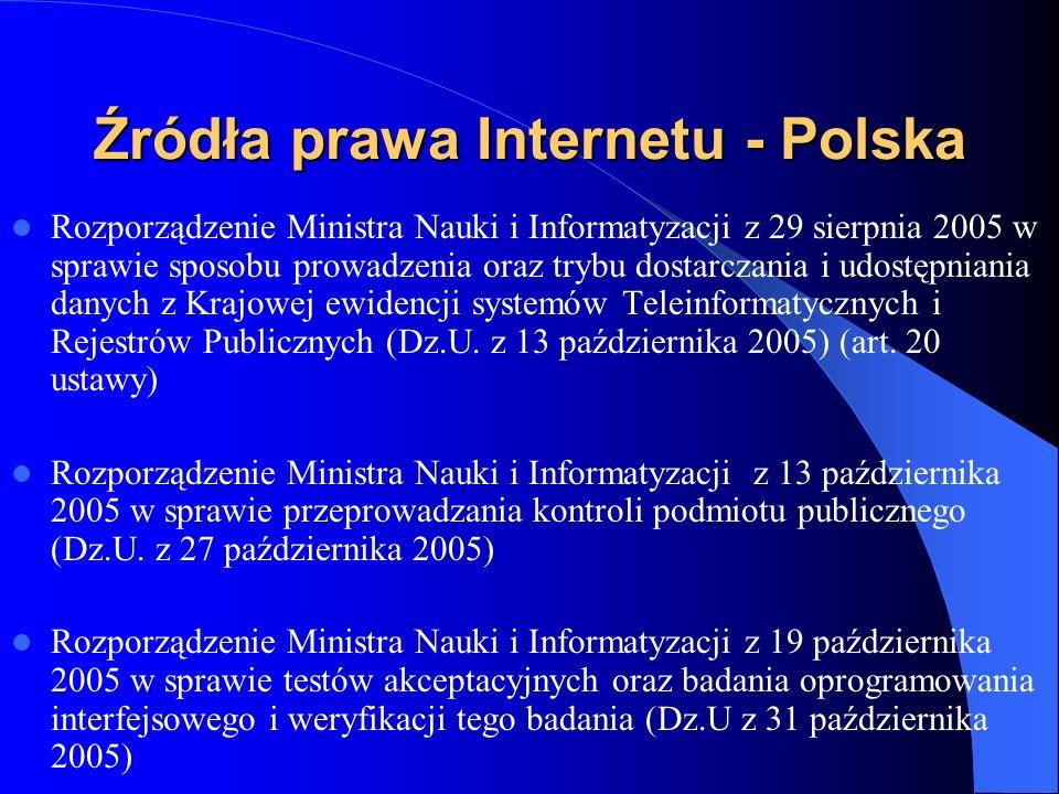 Źródła prawa Internetu - Polska Rozporządzenie Rady Ministrów z 27 września 2005 w sprawie sposobu, zakresu i trybu udostępniania danych zgromadzonych w rejestrze publicznym ( Dz.U z 19 października 2005) Rozporządzenie Rady Ministrów z 11 października 2005 w sprawie minimalnych wymagań dla rejestrów publicznych wymiany informacji w formie elektronicznej Dz.