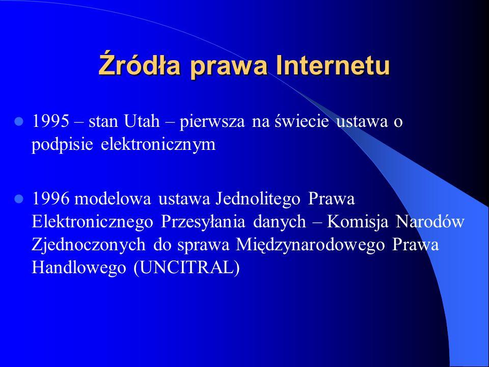 Źródła prawa Internetu - UE Dyrektywa Parlamentu Europejskiego i Rady ustalająca procedurę dostarczania informacji w dziedzinie standardów technicznych i regulacji 22.VI.1998 (98/34/WE) Dyrektywa Parlamentu Europejskiego i Rady w sprawie wspólnotowych warunków ramowych dotyczących podpisu elektronicznego 13.XII.99 (1999/93/WE)