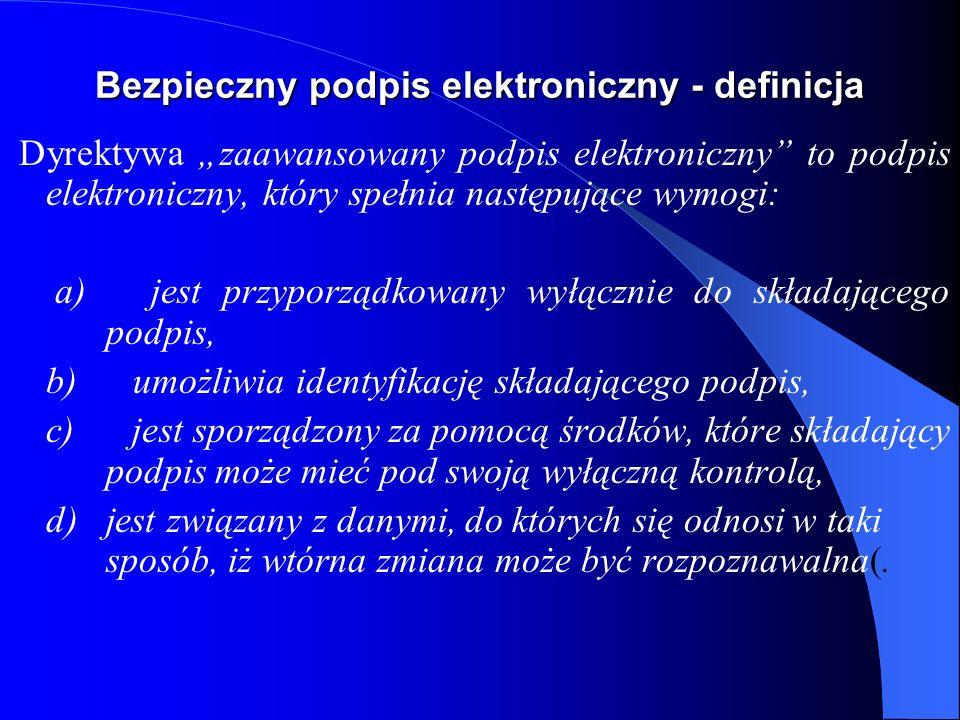Bezpieczny podpis elektroniczny - definicja (Polska) bezpieczny podpis elektroniczny to podpis elektroniczny, który jest: a) przyporządkowany wyłącznie do osoby składającej ten podpis, b) jest sporządzany za pomocą podlegających wyłącznej kontroli osoby składającej podpis elektroniczny bezpiecznych urządzeń służących do składania podpisu elektronicznego i danych służących do składania podpisu elektronicznego, c) jest powiązany z danymi, do których został dołączony w taki sposób, że jakakolwiek późniejsza zmiana tych danych jest rozpoznawalna.