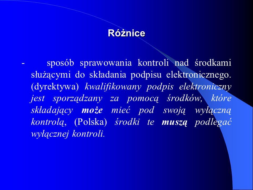 Różnice - (Dyrektywa) kwalifikowany podpis elektroniczny jest sporządzany za pomocą środków, które składający podpis elektroniczny może mieć pod swoją wyłączną kontrolą, (Polska) jest sporządzany za pomocą podlegającej wyłącznej kontroli osoby składającej podpis elektroniczny bezpiecznych urządzeń służących do składania podpisu elektronicznego i danych służących do składania podpisu elektronicznego.