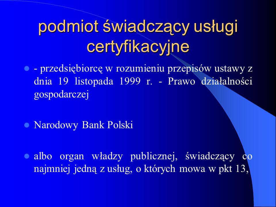 odbiorca usług certyfikacyjnych - osoba fizyczna, osoba prawna lub jednostka organizacyjna nieposiadająca osobowości prawnej, która: a)zawarła z podmiotem świadczącym usługi certyfikacyjne umowę o świadczenie usług certyfikacyjnych lub b)w granicach określonych w polityce certyfikacji może działać w oparciu o certyfikat lub inne dane elektronicznie poświadczone przez podmiot świadczący usługi certyfikacyjne,