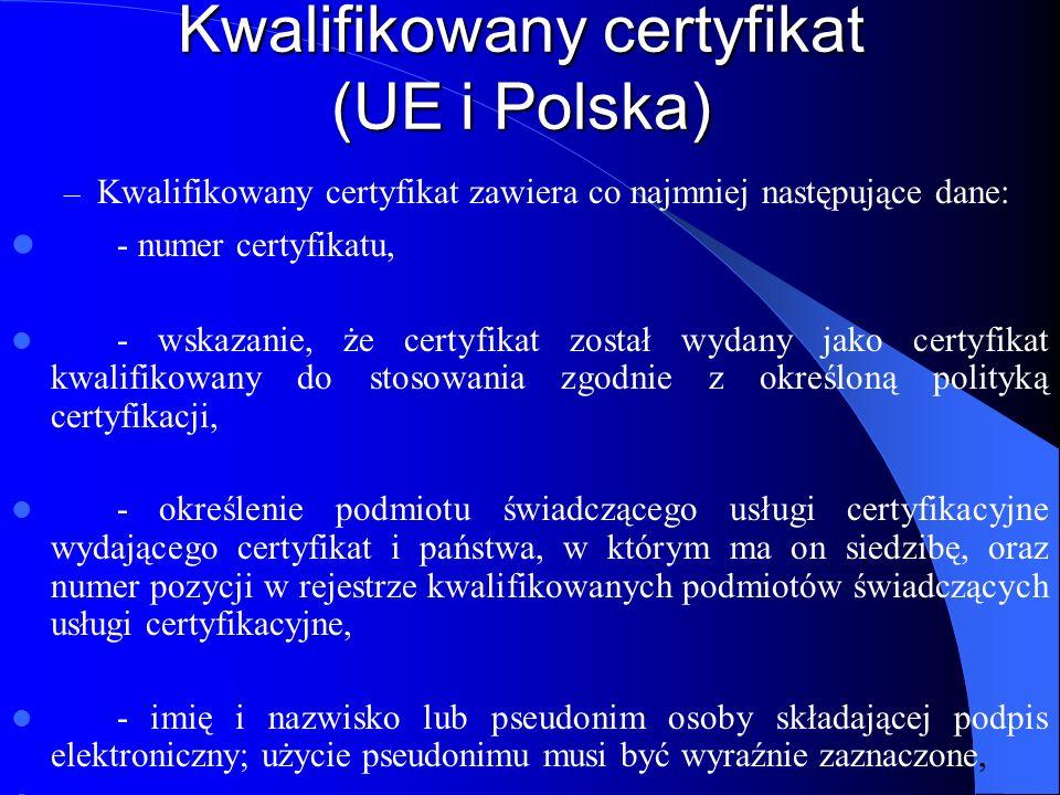 Kwalifikowany certyfikat (UE i Polska) - dane służące do weryfikacji podpisu elektronicznego, - oznaczenie początku i końca okresu ważności certyfikatu, – - poświadczenie elektroniczne podmiotu świadczącego usługi certyfikacyjne, wydającego dany certyfikat, – - ograniczenia zakresu ważności certyfikatu, jeżeli przewiduje to określona polityka certyfikacji, - ograniczenie najwyższej wartości granicznej transakcji, w której certyfikat może być wykorzystywany, jeżeli przewiduje to polityka certyfikacji lub umowa, o której mowa w art.