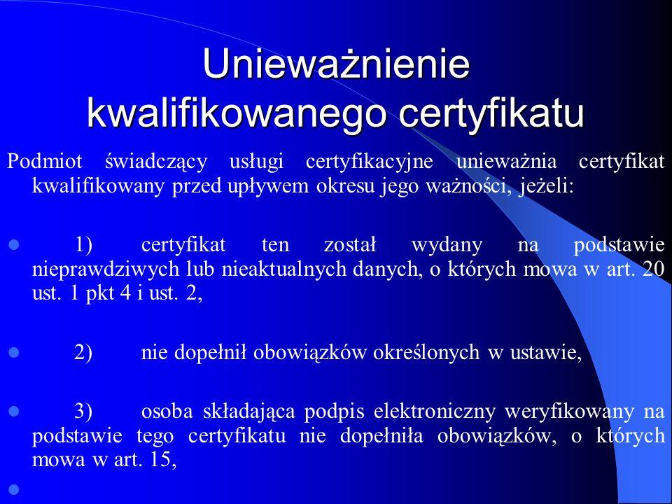 Unieważnienie kwalifikowanego certyfikatu 4)podmiot świadczący usługi certyfikacyjne zaprzestaje świadczenia usług certyfikacyjnych, a jego praw i obowiązków nie przejmie inny kwalifikowany podmiot, 5)zażąda tego osoba składająca podpis elektroniczny lub osoba trzecia wskazana w certyfikacie, 6)zażąda tego minister właściwy do spraw gospodarki, 7)osoba składająca podpis elektroniczny utraciła pełną zdolność do czynności prawnych.
