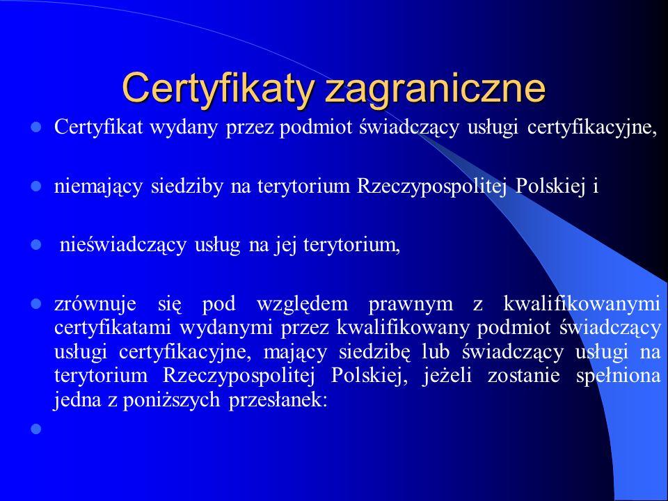 Certyfikaty zagraniczne 1)podmiot świadczący usługi certyfikacyjne, który wydał ten certyfikat, został wpisany do rejestru kwalifikowanych podmiotów świadczących usługi certyfikacyjne, 2)przewiduje to umowa międzynarodowa, której stroną jest Rzeczpospolita Polska, o wzajemnym uznaniu certyfikatów,