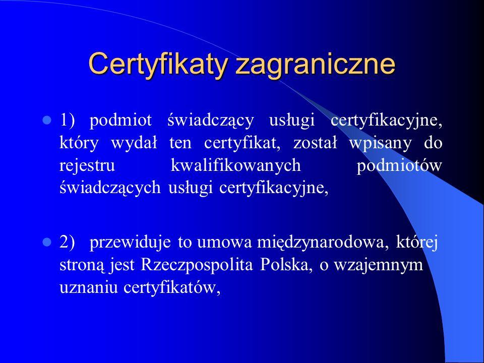 Certyfikaty zagraniczne 3)podmiot świadczący usługi certyfikacyjne, który wydał ten certyfikat, spełnia wymagania ustawy i została mu udzielona akredytacja w państwie członkowskim Unii Europejskiej, 4)podmiot świadczący usługi certyfikacyjne, mający siedzibę na terytorium Wspólnoty Europejskiej, spełniający wymogi ustawy, udzielił gwarancji za ten certyfikat, 5)certyfikat ten został uznany za kwalifikowany w drodze umowy międzynarodowej zawartej pomiędzy Wspólnotą Europejską a państwami trzecimi lub organizacjami międzynarodowymi,