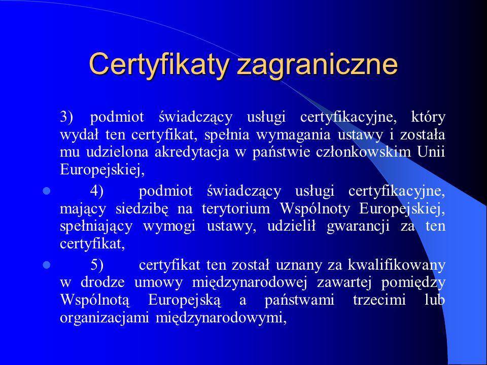 Certyfikaty zagraniczne 5a) (1) certyfikat ten został uznany za kwalifikowany w drodze umowy o Europejskim Obszarze Gospodarczym, 6)podmiot świadczący usługi certyfikacyjne, który wydał ten certyfikat, został uznany w drodze umowy międzynarodowej zawartej pomiędzy Wspólnotą Europejską a państwami trzecimi lub organizacjami międzynarodowymi.