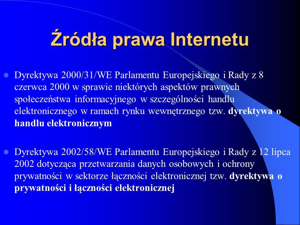 Źródła prawa Internetu Dyrektywa Rady 91/250/EWG o ochronie programów komputerowych Dyrektywa Parlamentu Europejskiego i Rady 96/9/WE o ochronie prawnej baz danych Dyrektywa PE i Rady 2001/29/WE w sprawie harmonizacji niektórych aspektów prawa autorskiego i praw pokrewnych w społeczeństwie informacyjnym Dyrektywa PE i Rady 98/84/WE w sprawie prawnej ochrony usług opartych lub polegających na dostępie warunkowym