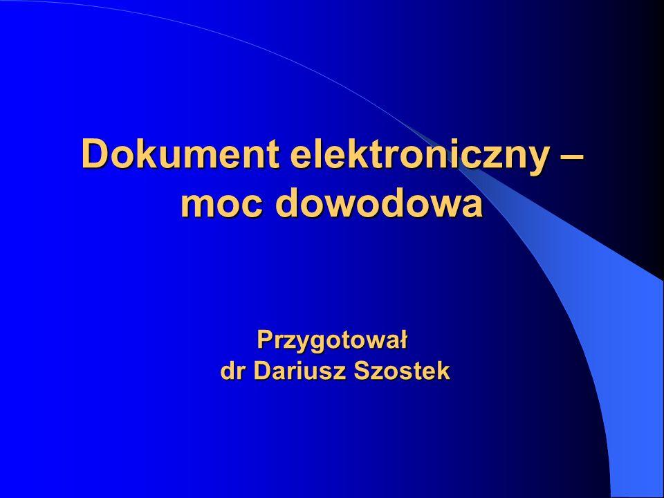 Dokument elektroniczny Dokumentem elektronicznym stanowiącym dowód w postępowaniu sądowym może być – zarówno elektroniczny dokument podpisany bezpiecznym podpisem elektronicznym, – w tym także weryfikowany ważnym kwalifikowanym certyfikatem, – podpisany zwykłym podpisem elektronicznym (umożliwiającym identyfikację podmiotu), – jak również w ogóle nie zawierający podpisu elektronicznego