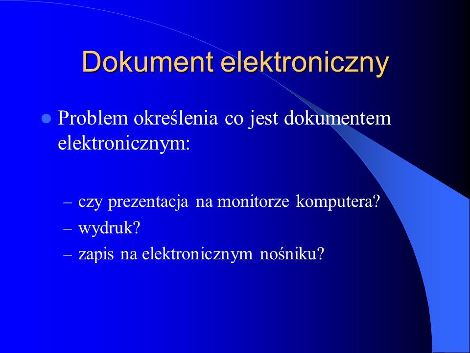 Dokument elektroniczny Problem określenia co jest dokumentem elektronicznym: – czy prezentacja na monitorze komputera? – wydruk? – zapis na elektronic