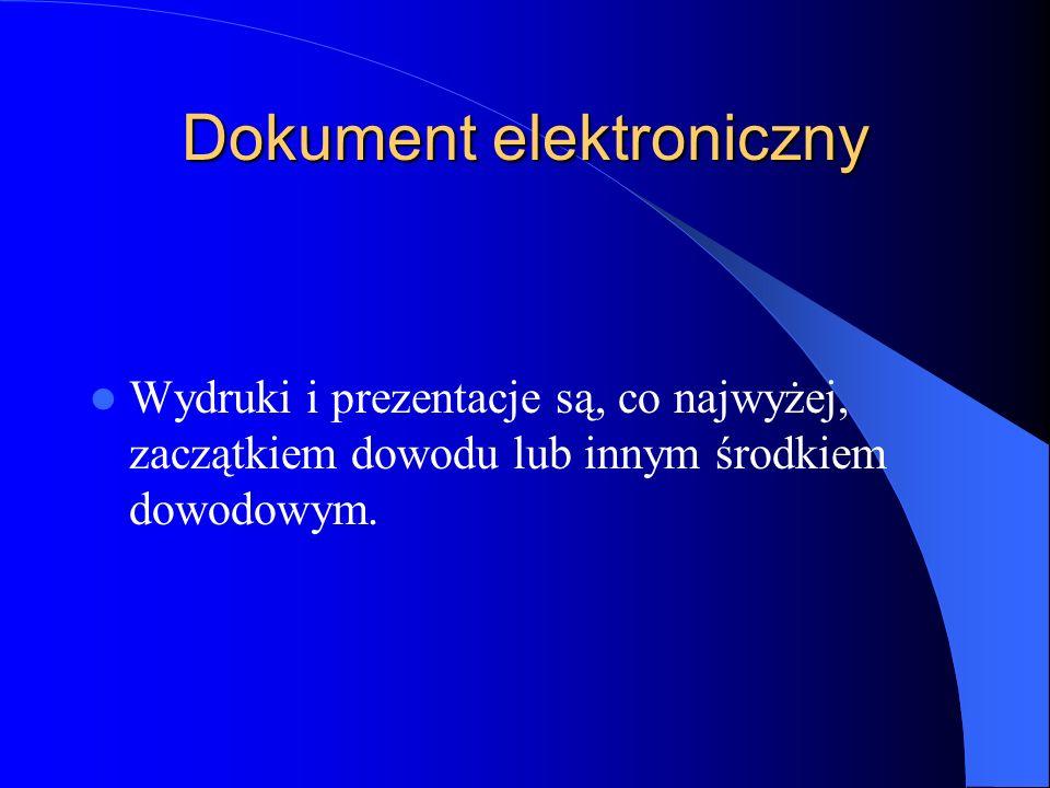 Dokument elektroniczny Wydruki i prezentacje są, co najwyżej, zaczątkiem dowodu lub innym środkiem dowodowym.