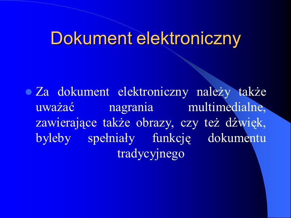 Dokument elektroniczny Za dokument elektroniczny należy także uważać nagrania multimedialne, zawierające także obrazy, czy też dźwięk, byleby spełniał