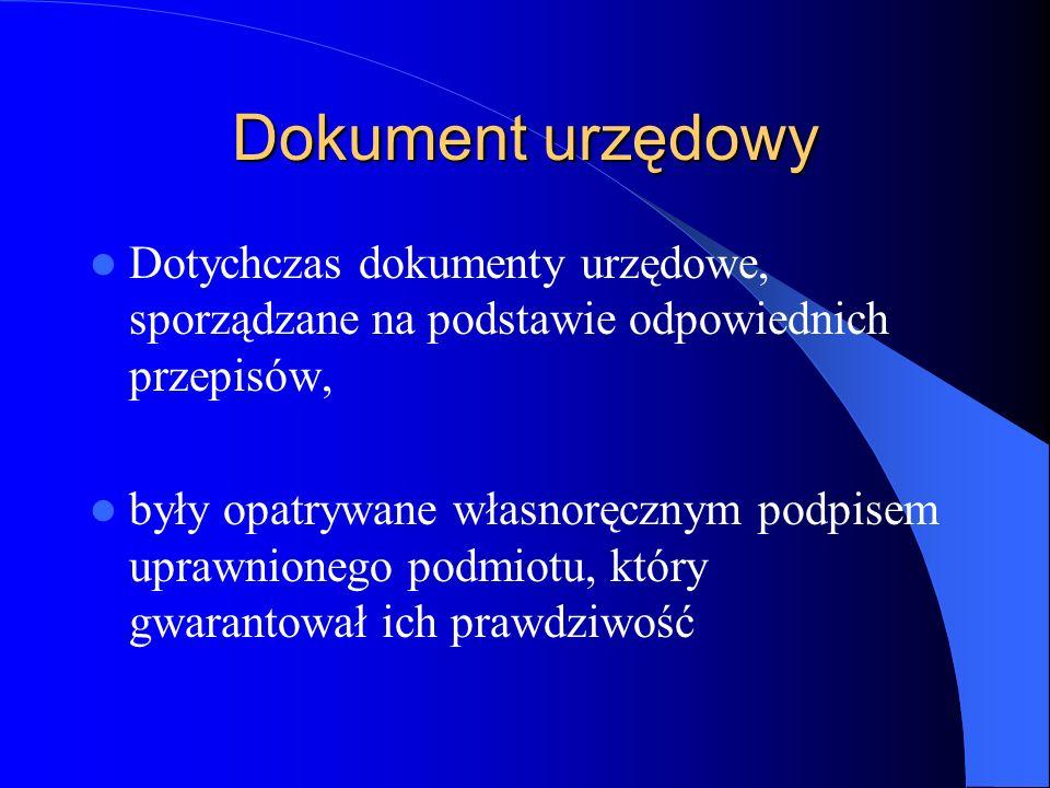 Dokument urzędowy Dotychczas dokumenty urzędowe, sporządzane na podstawie odpowiednich przepisów, były opatrywane własnoręcznym podpisem uprawnionego
