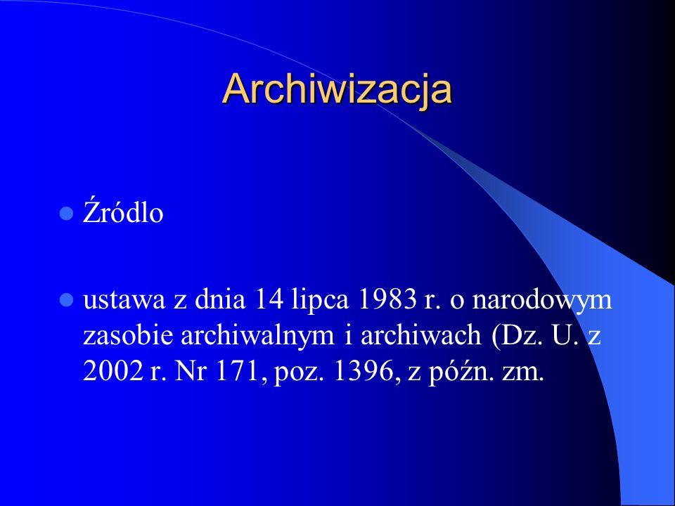Archiwizacja Źródlo ustawa z dnia 14 lipca 1983 r. o narodowym zasobie archiwalnym i archiwach (Dz. U. z 2002 r. Nr 171, poz. 1396, z późn. zm.