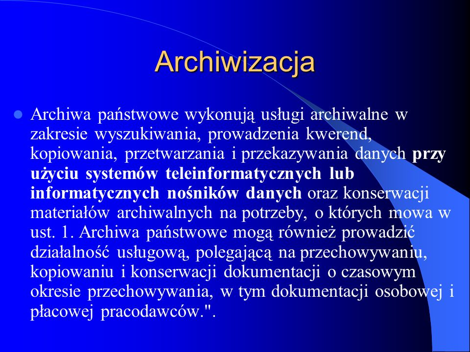 Archiwizacja Archiwa państwowe wykonują usługi archiwalne w zakresie wyszukiwania, prowadzenia kwerend, kopiowania, przetwarzania i przekazywania dany