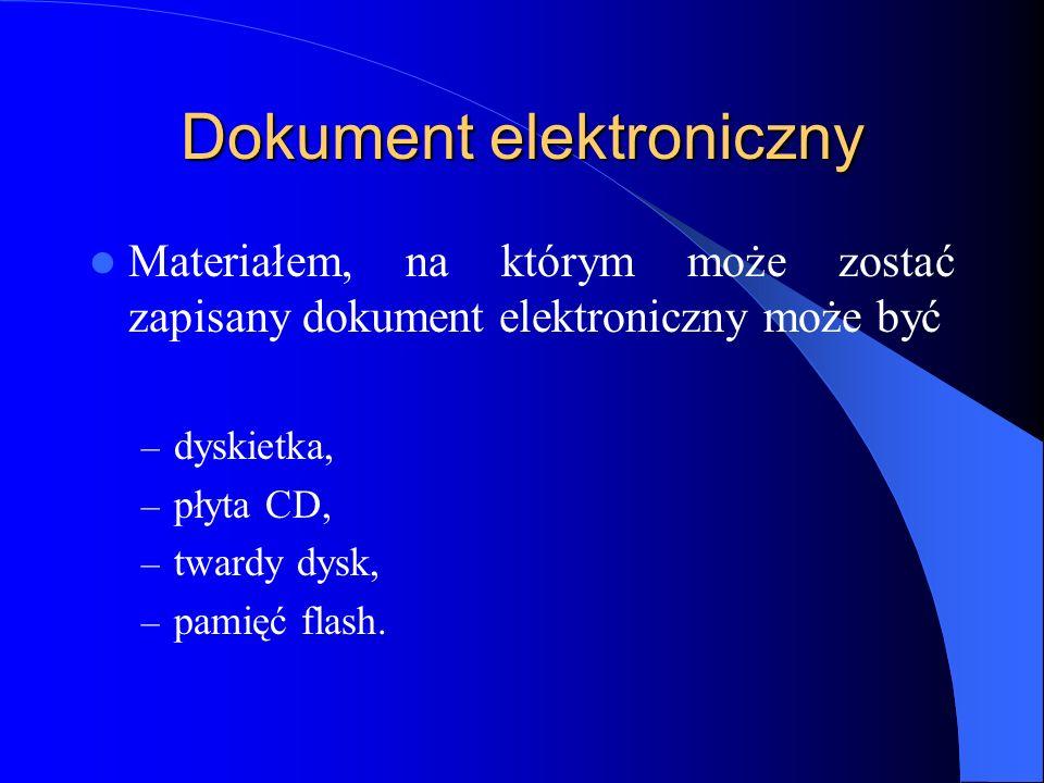 Dokument elektroniczny Materiałem, na którym może zostać zapisany dokument elektroniczny może być – dyskietka, – płyta CD, – twardy dysk, – pamięć fla