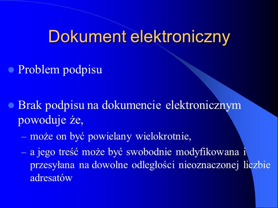 Dokument elektroniczny Problem podpisu Brak podpisu na dokumencie elektronicznym powoduje że, – może on być powielany wielokrotnie, – a jego treść moż