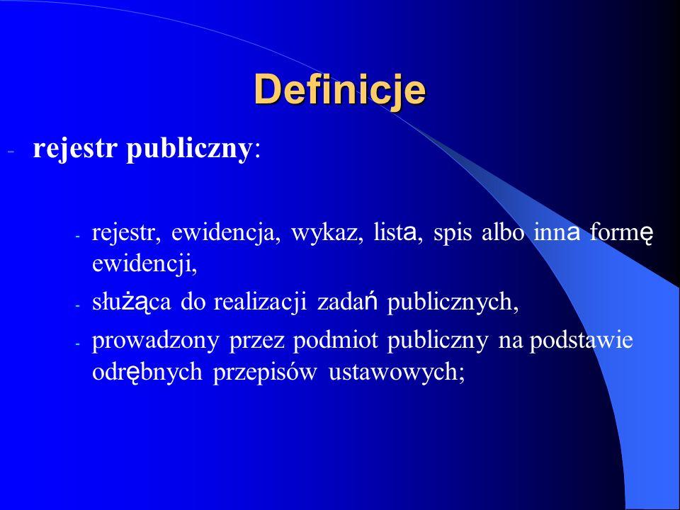 Definicje - rejestr publiczny: - rejestr, ewidencja, wykaz, list a, spis albo inn a form ę ewidencji, - słu żą ca do realizacji zada ń publicznych, -
