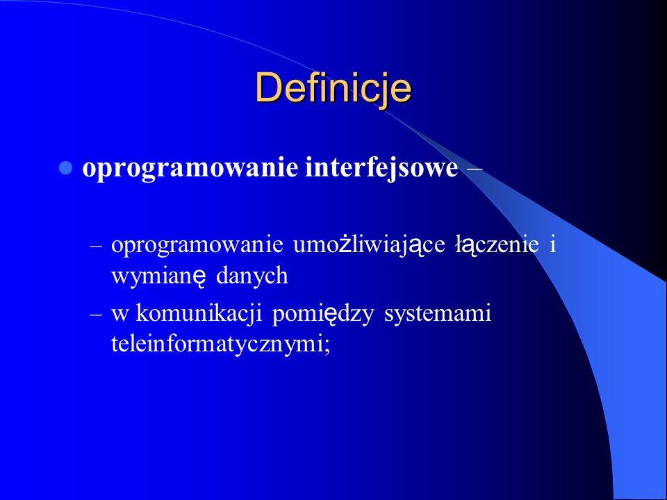 Definicje oprogramowanie interfejsowe – – oprogramowanie umo ż liwiaj ą ce ł ą czenie i wymian ę danych – w komunikacji pomi ę dzy systemami teleinfor