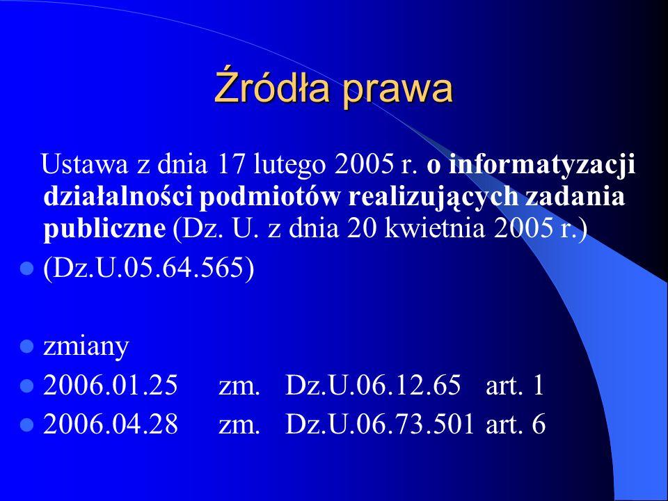 Źródła prawa Ustawa z dnia 17 lutego 2005 r. o informatyzacji działalności podmiotów realizujących zadania publiczne (Dz. U. z dnia 20 kwietnia 2005 r