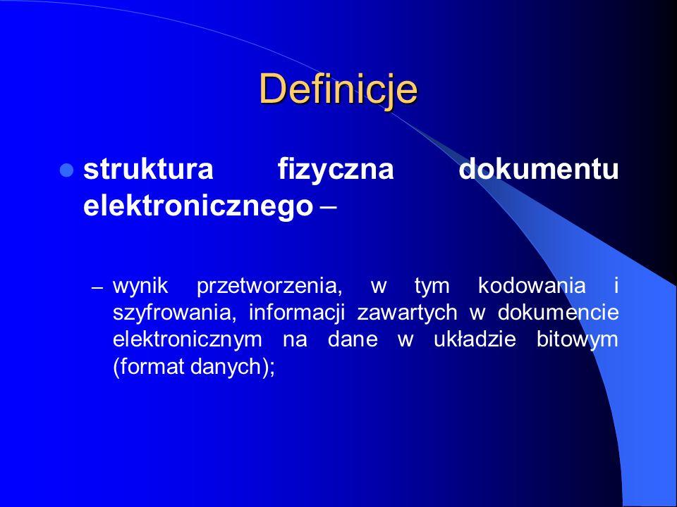 Definicje struktura fizyczna dokumentu elektronicznego – – wynik przetworzenia, w tym kodowania i szyfrowania, informacji zawartych w dokumencie elekt