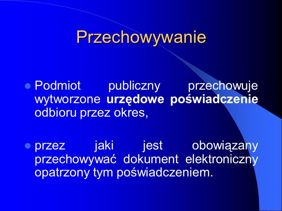 Przechowywanie Podmiot publiczny przechowuje wytworzone urzędowe poświadczenie odbioru przez okres, przez jaki jest obowiązany przechowywać dokument e