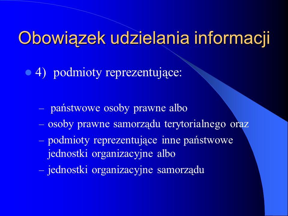 Obowiązek udzielania informacji 4)podmioty reprezentujące: – państwowe osoby prawne albo – osoby prawne samorządu terytorialnego oraz – podmioty repre