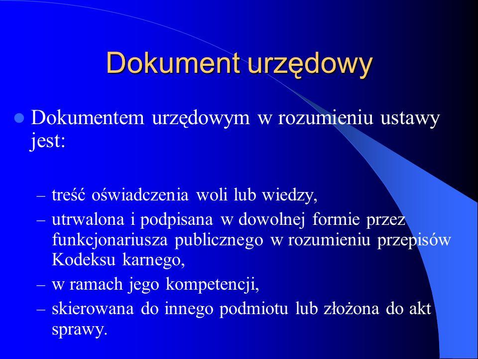 Dokument urzędowy Dokumentem urzędowym w rozumieniu ustawy jest: – treść oświadczenia woli lub wiedzy, – utrwalona i podpisana w dowolnej formie przez