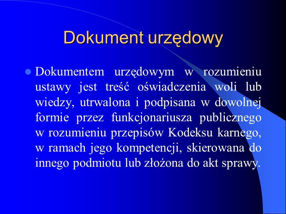 Dokument urzędowy Dokumentem urzędowym w rozumieniu ustawy jest treść oświadczenia woli lub wiedzy, utrwalona i podpisana w dowolnej formie przez funk