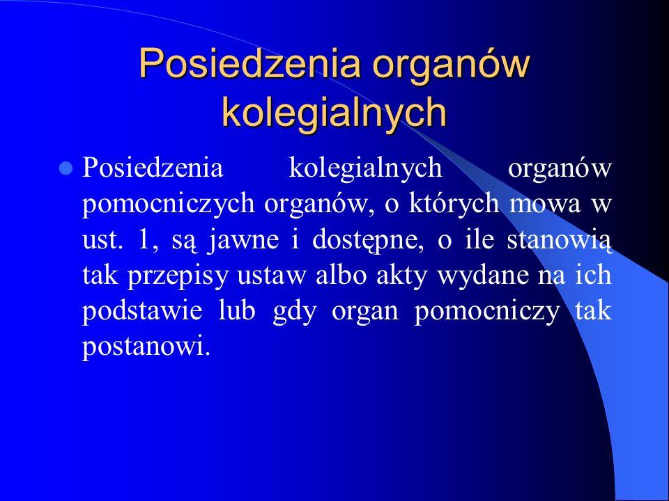 Posiedzenia organów kolegialnych Posiedzenia kolegialnych organów pomocniczych organów, o których mowa w ust. 1, są jawne i dostępne, o ile stanowią t