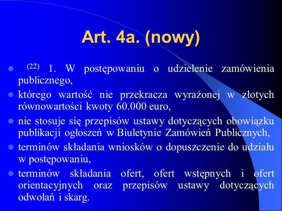 Art. 4a. (nowy) (22) 1. W postępowaniu o udzielenie zamówienia publicznego, którego wartość nie przekracza wyrażonej w złotych równowartości kwoty 60.