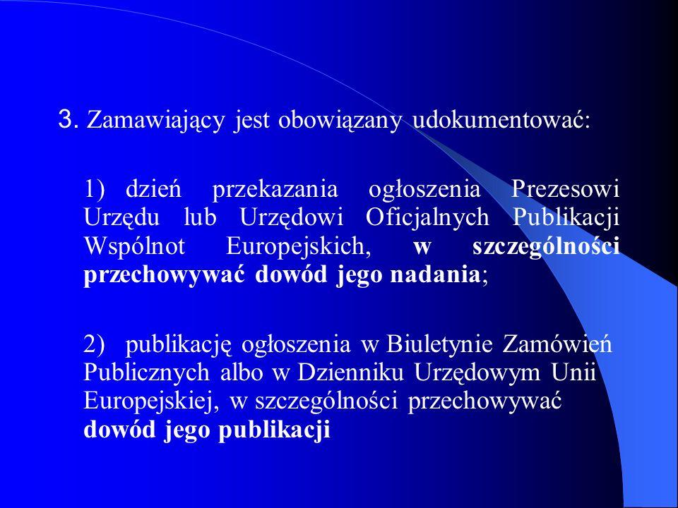 3. Zamawiający jest obowiązany udokumentować: 1)dzień przekazania ogłoszenia Prezesowi Urzędu lub Urzędowi Oficjalnych Publikacji Wspólnot Europejskic