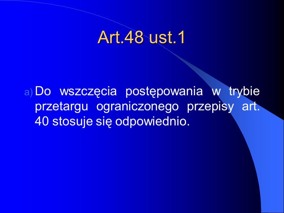 Art.48 ust.1 a) Do wszczęcia postępowania w trybie przetargu ograniczonego przepisy art. 40 stosuje się odpowiednio.