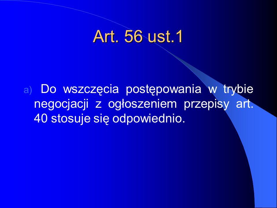 Art. 56 ust.1 a) Do wszczęcia postępowania w trybie negocjacji z ogłoszeniem przepisy art. 40 stosuje się odpowiednio.