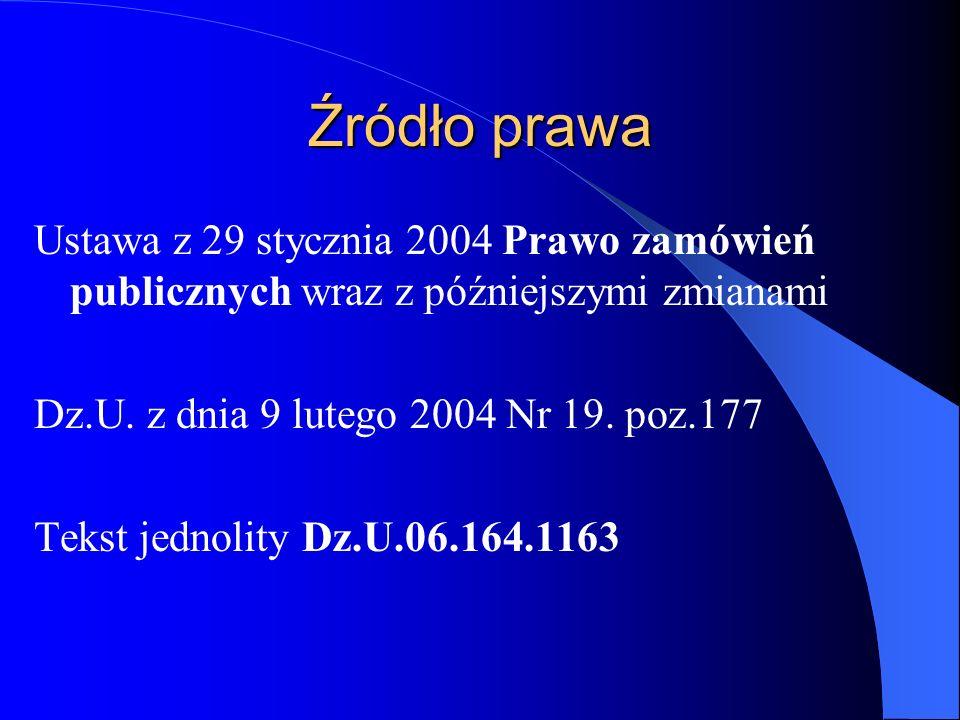 Źródło prawa Ustawa z 29 stycznia 2004 Prawo zamówień publicznych wraz z późniejszymi zmianami Dz.U. z dnia 9 lutego 2004 Nr 19. poz.177 Tekst jednoli