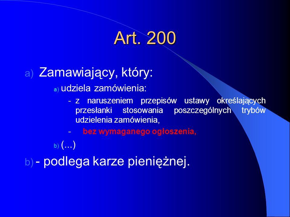 Art. 200 a) Zamawiający, który: a) udziela zamówienia: -z naruszeniem przepisów ustawy określających przesłanki stosowania poszczególnych trybów udzie