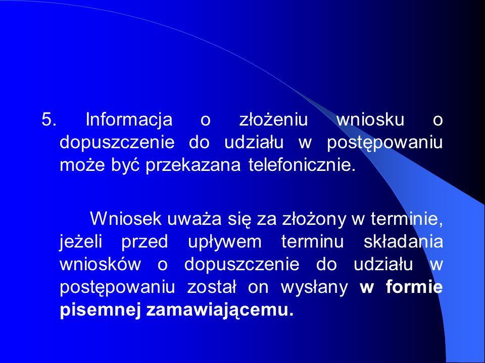 5. Informacja o złożeniu wniosku o dopuszczenie do udziału w postępowaniu może być przekazana telefonicznie. Wniosek uważa się za złożony w terminie,