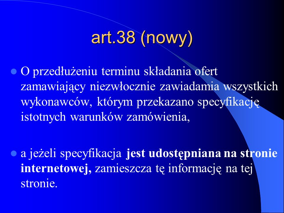 art.38 (nowy) O przedłużeniu terminu składania ofert zamawiający niezwłocznie zawiadamia wszystkich wykonawców, którym przekazano specyfikację istotny