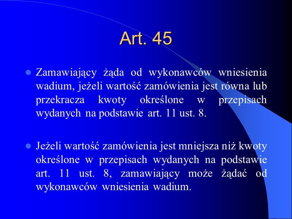 Art. 45 Zamawiający żąda od wykonawców wniesienia wadium, jeżeli wartość zamówienia jest równa lub przekracza kwoty określone w przepisach wydanych na