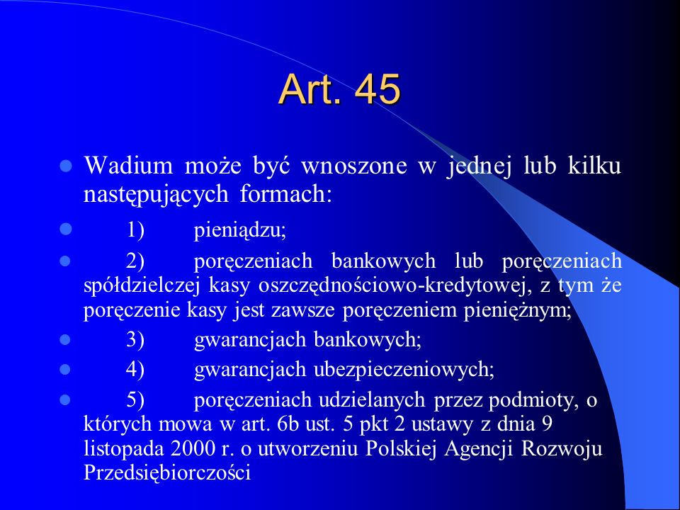 Art. 45 Wadium może być wnoszone w jednej lub kilku następujących formach: 1)pieniądzu; 2)poręczeniach bankowych lub poręczeniach spółdzielczej kasy o
